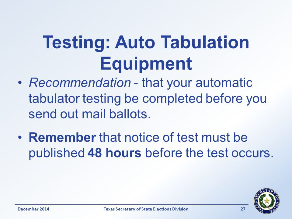 Testing: Auto Tabulation Equipment Recommendation - that your automatic tabulator testing be completed before you send out mail ballots. Remember that