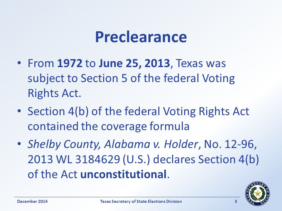 Preclearance From 1972 to June 25, 2013, Texas was subject to Section 5 of the federal Voting Rights Act.