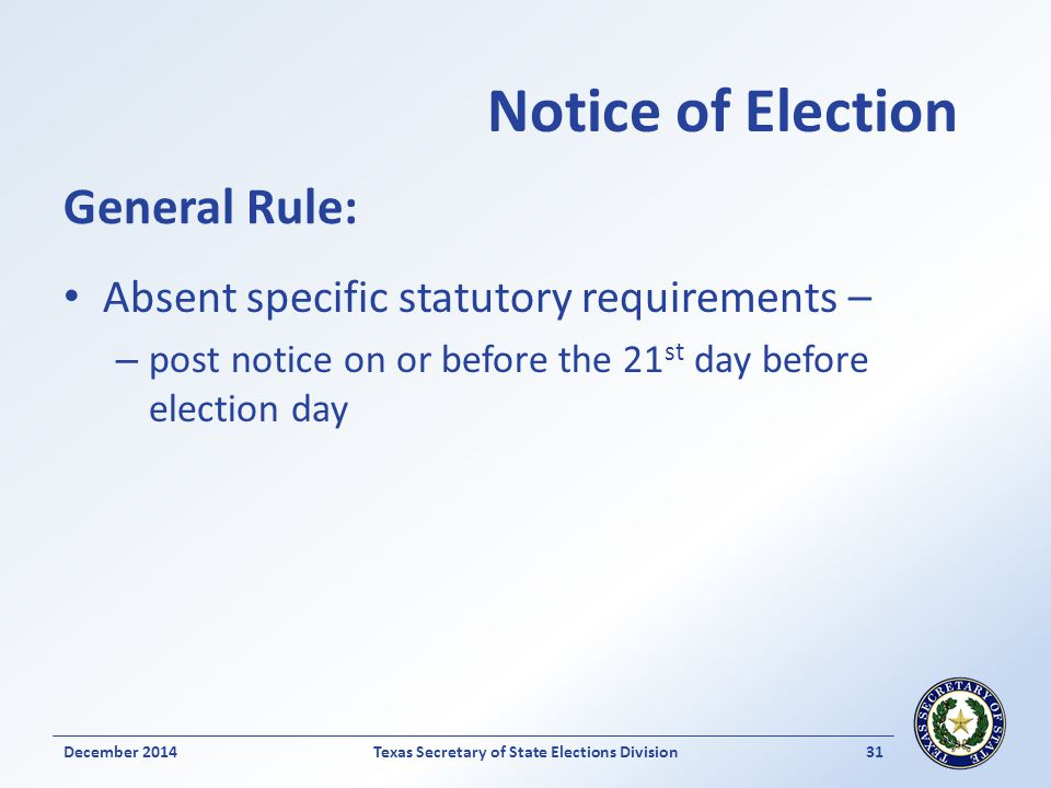 Notice of Election Absent specific statutory requirements – – post notice on or before the 21 st day before election day December 2014Texas Secretary
