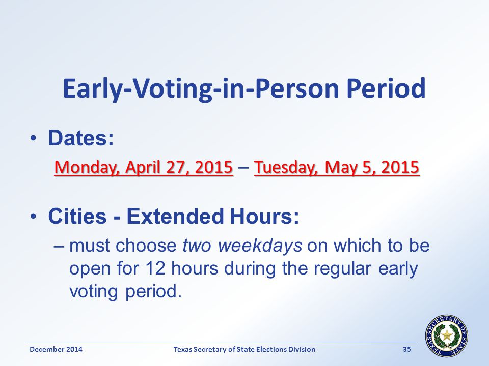 Early-Voting-in-Person Period Dates: Monday, April 27, 2015Tuesday, May 5, 2015 Monday, April 27, 2015 – Tuesday, May 5, 2015 Cities - Extended Hours: