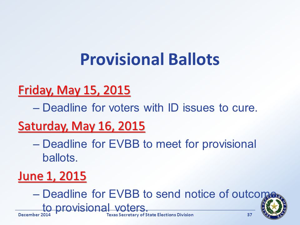Provisional Ballots Friday, May 15, 2015 –Deadline for voters with ID issues to cure. Saturday, May 16, 2015 –Deadline for EVBB to meet for provisiona