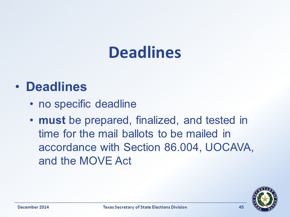 Deadlines no specific deadline must be prepared, finalized, and tested in time for the mail ballots to be mailed in accordance with Section 86.004, UOCAVA, and the MOVE Act December 2014Texas Secretary of State Elections Division 45
