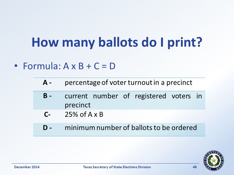 How many ballots do I print? Formula: A x B + C = D December 2014Texas Secretary of State Elections Division 48 A -percentage of voter turnout in a pr