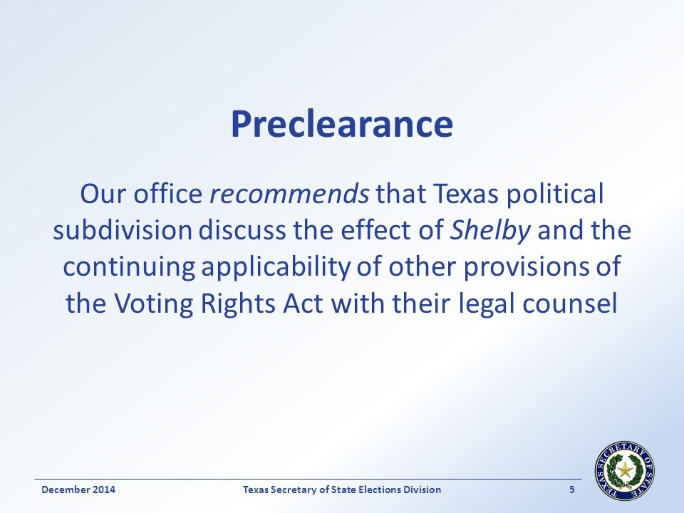 Preclearance Our office recommends that Texas political subdivision discuss the effect of Shelby and the continuing applicability of other provisions of the Voting Rights Act with their legal counsel December 2014Texas Secretary of State Elections Division 5