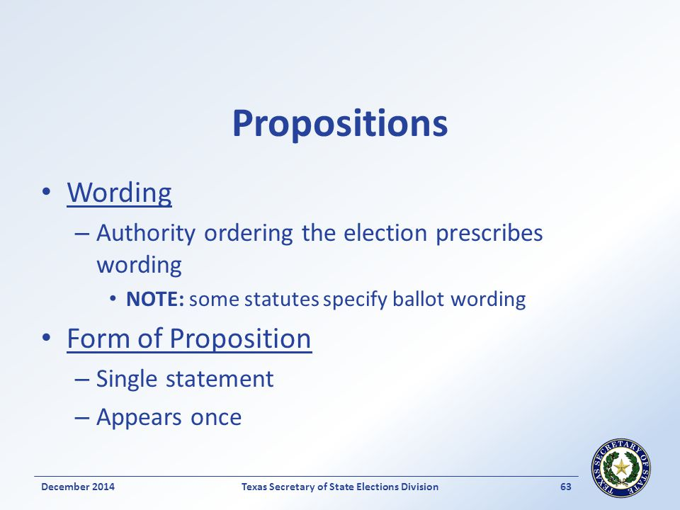 Propositions Wording – Authority ordering the election prescribes wording NOTE: some statutes specify ballot wording Form of Proposition – Single statement – Appears once December 2014Texas Secretary of State Elections Division 63