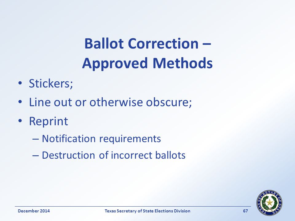 Ballot Correction – Approved Methods Stickers; Line out or otherwise obscure; Reprint – Notification requirements – Destruction of incorrect ballots December 2014Texas Secretary of State Elections Division 67