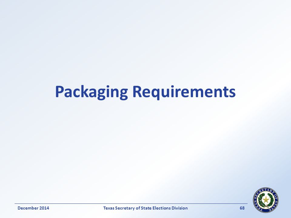 Packaging Requirements Texas Secretary of State Elections Division68December 2014