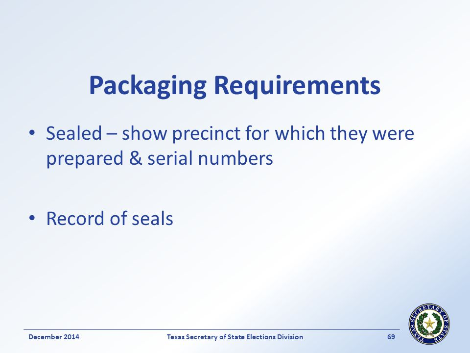 Packaging Requirements Sealed – show precinct for which they were prepared & serial numbers Record of seals December 2014Texas Secretary of State Elec