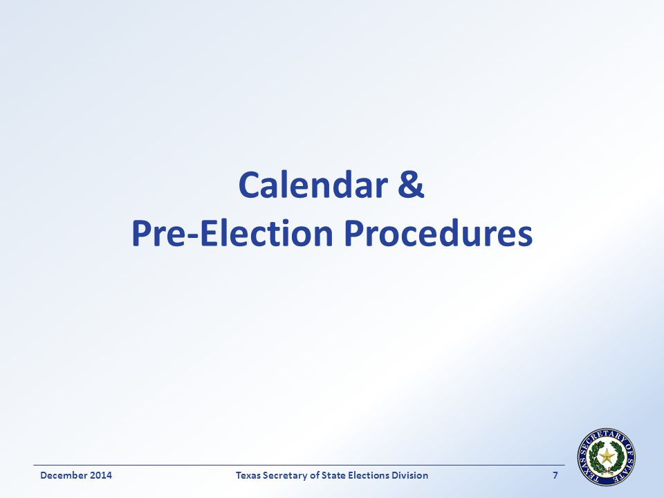 Calendar & Pre-Election Procedures Texas Secretary of State Elections Division7December 2014