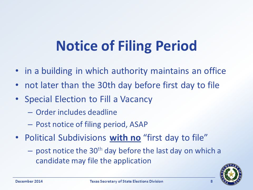 Notice of Filing Period in a building in which authority maintains an office not later than the 30th day before first day to file Special Election to Fill a Vacancy – Order includes deadline – Post notice of filing period, ASAP Political Subdivisions with no first day to file – post notice the 30 th day before the last day on which a candidate may file the application December 2014Texas Secretary of State Elections Division 8