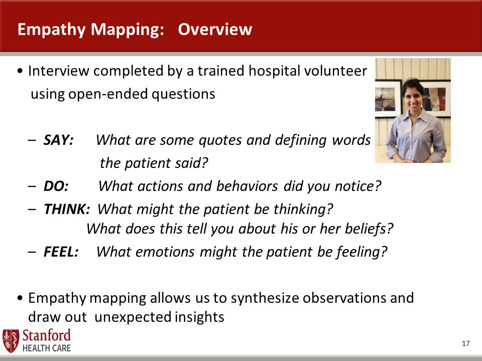 17 Empathy Mapping: Overview Interview completed by a trained hospital volunteer using open-ended questions –SAY: What are some quotes and defining wo