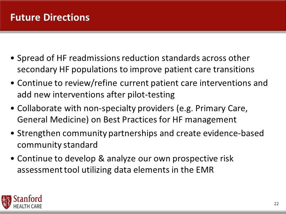 22 Future Directions Spread of HF readmissions reduction standards across other secondary HF populations to improve patient care transitions Continue