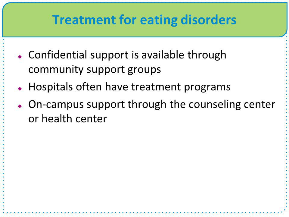 Treatment for eating disorders  Confidential support is available through community support groups  Hospitals often have treatment programs  On-cam