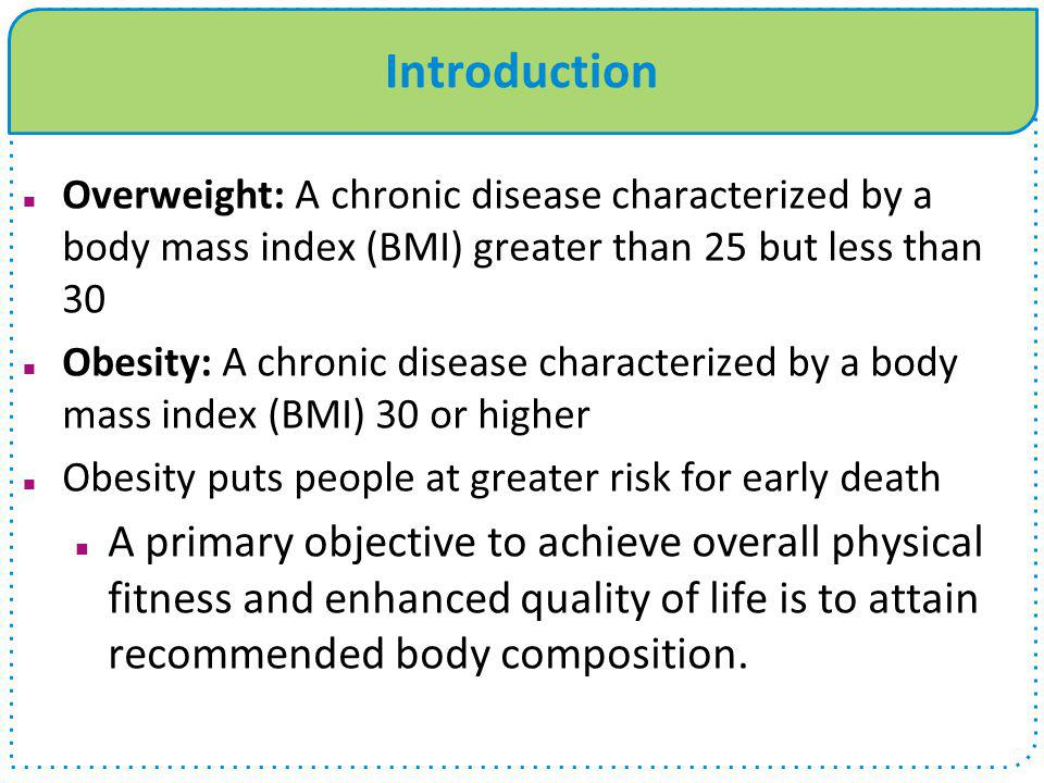 Introduction Overweight: A chronic disease characterized by a body mass index (BMI) greater than 25 but less than 30 Obesity: A chronic disease charac