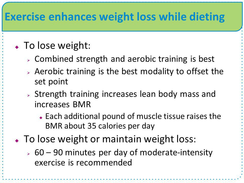 Exercise enhances weight loss while dieting  To lose weight :  Combined strength and aerobic training is best  Aerobic training is the best modalit