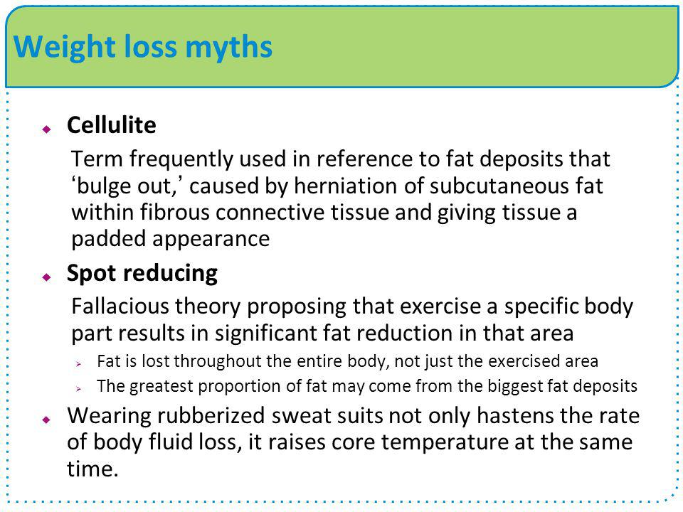 Weight loss myths  Cellulite Term frequently used in reference to fat deposits that 'bulge out,' caused by herniation of subcutaneous fat within fibr