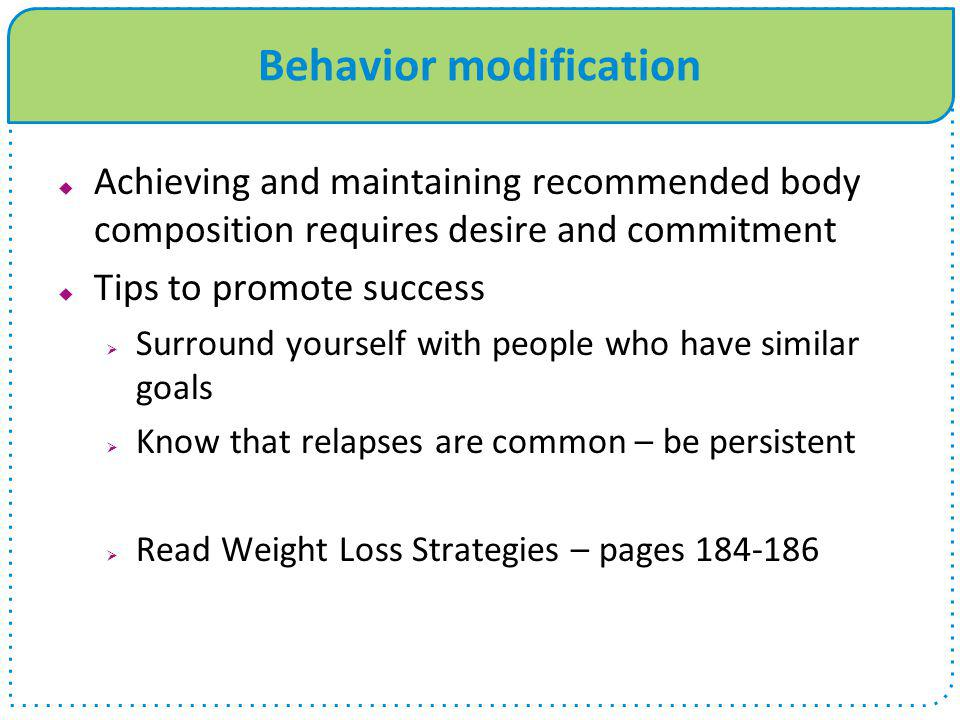 Behavior modification  Achieving and maintaining recommended body composition requires desire and commitment  Tips to promote success  Surround you
