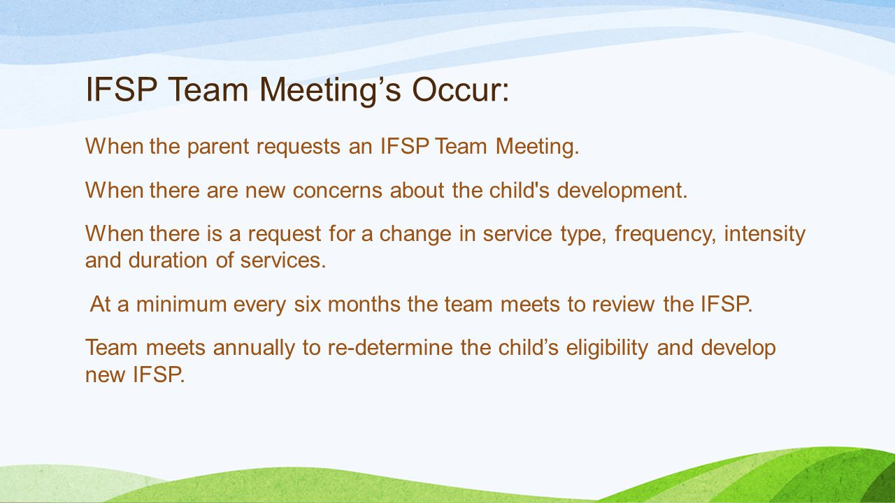 IFSP Team Meeting's Occur: When the parent requests an IFSP Team Meeting. When there are new concerns about the child's development. When there is a r
