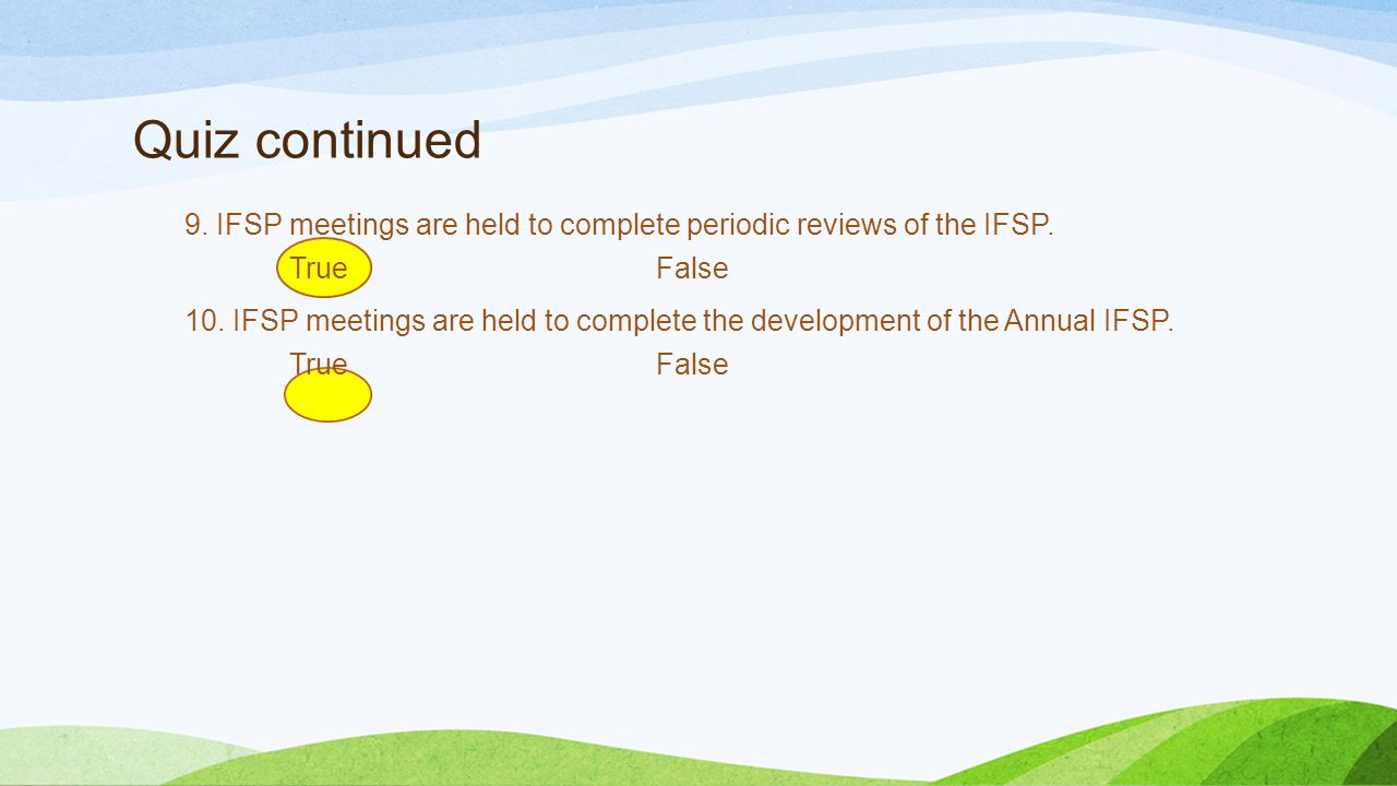 Quiz continued 9. IFSP meetings are held to complete periodic reviews of the IFSP. TrueFalse 10. IFSP meetings are held to complete the development of