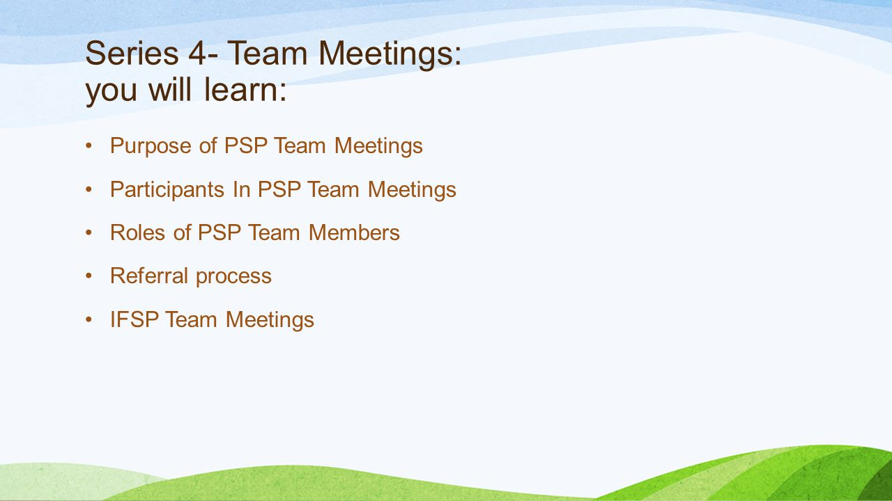 Series 4- Team Meetings: you will learn: Purpose of PSP Team Meetings Participants In PSP Team Meetings Roles of PSP Team Members Referral process IFSP Team Meetings