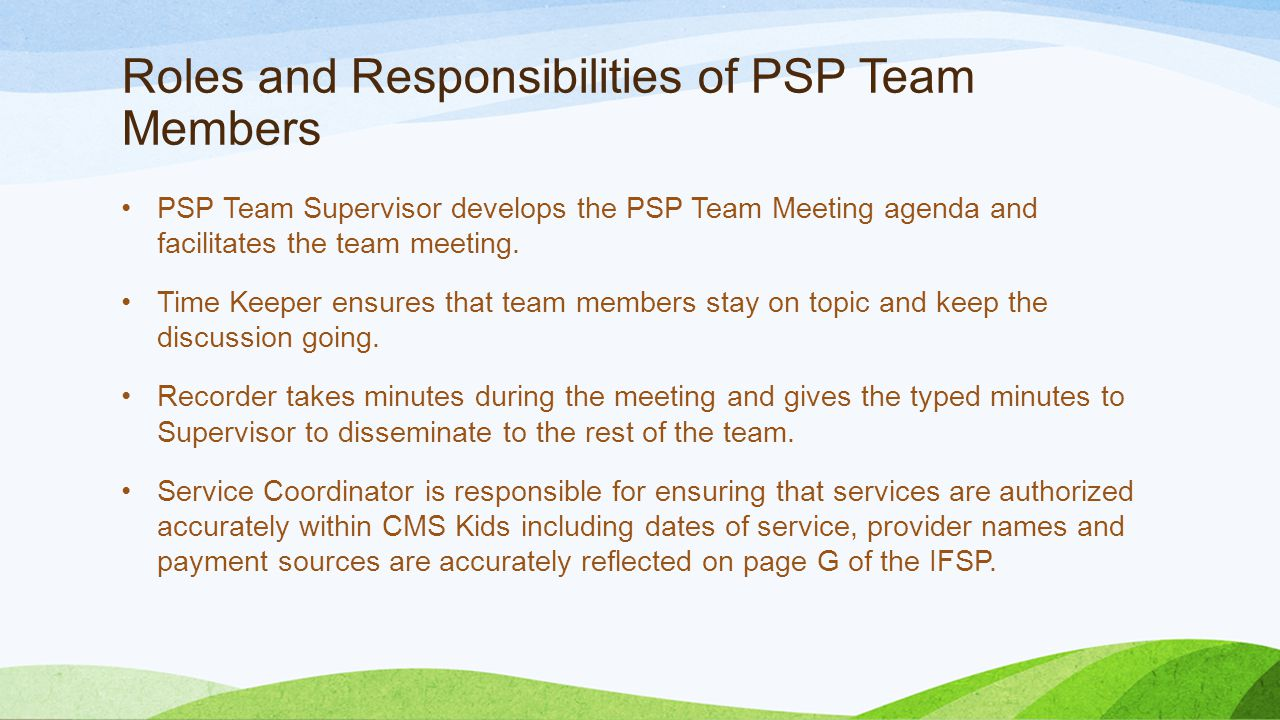 Roles and Responsibilities of PSP Team Members PSP Team Supervisor develops the PSP Team Meeting agenda and facilitates the team meeting. Time Keeper