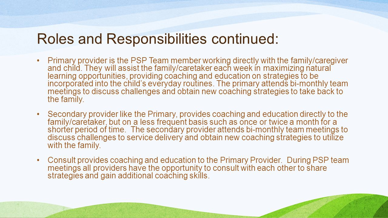 Roles and Responsibilities continued: Primary provider is the PSP Team member working directly with the family/caregiver and child. They will assist t
