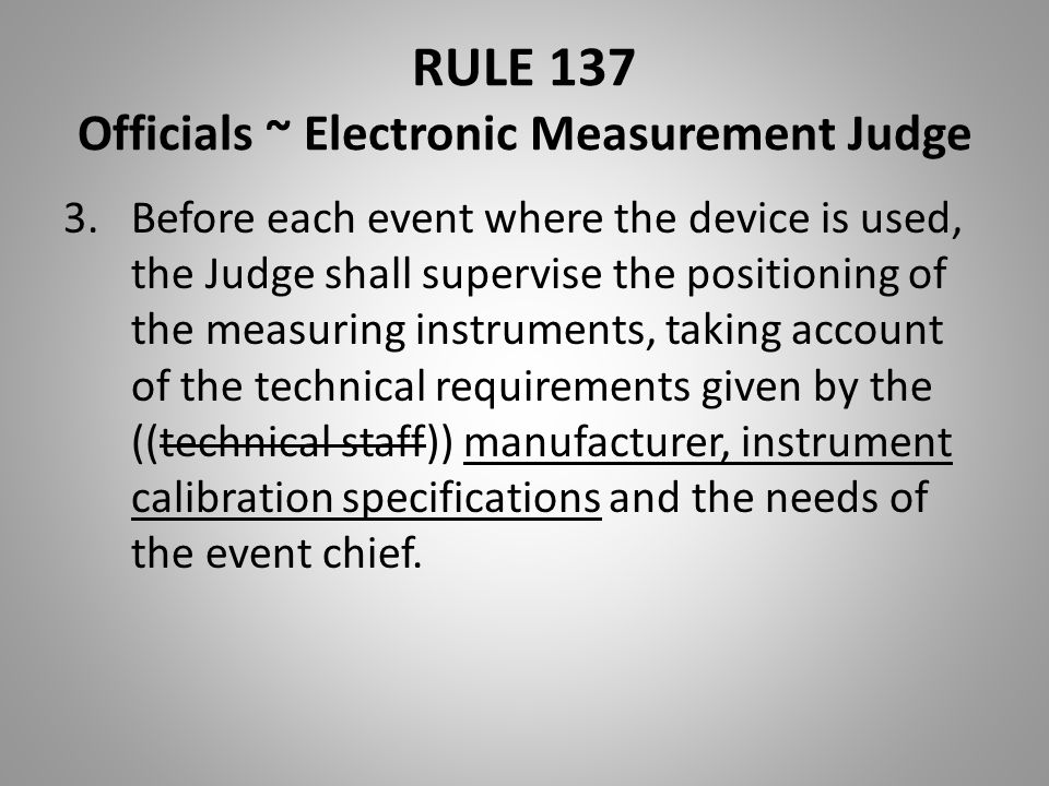 RULE 137 Officials ~ Electronic Measurement Judge 3.Before each event where the device is used, the Judge shall supervise the positioning of the measu