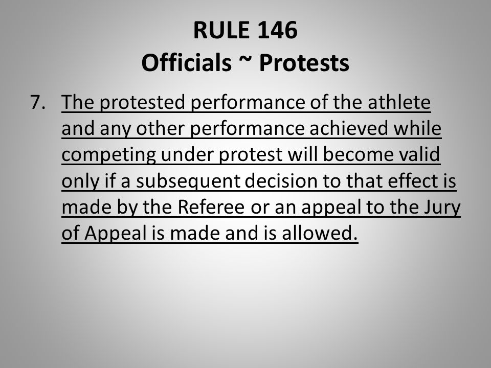 RULE 146 Officials ~ Protests 7.The protested performance of the athlete and any other performance achieved while competing under protest will become