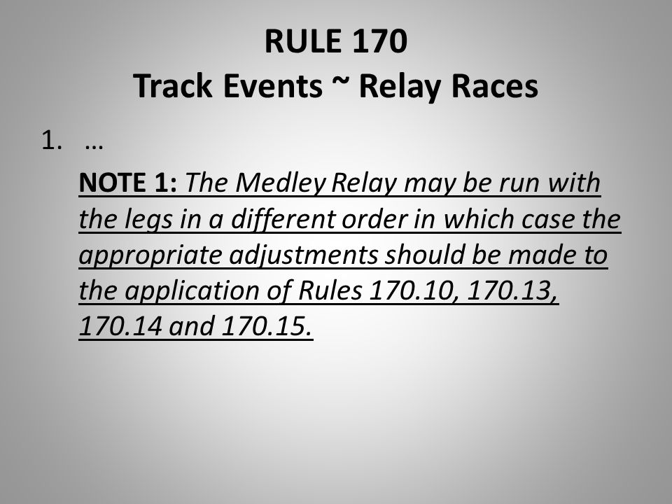 RULE 170 Track Events ~ Relay Races 1.… NOTE 1: The Medley Relay may be run with the legs in a different order in which case the appropriate adjustmen