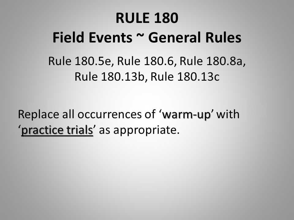 RULE 180 Field Events ~ General Rules Rule 180.5e, Rule 180.6, Rule 180.8a, Rule 180.13b, Rule 180.13c warm-up practice trials Replace all occurrences