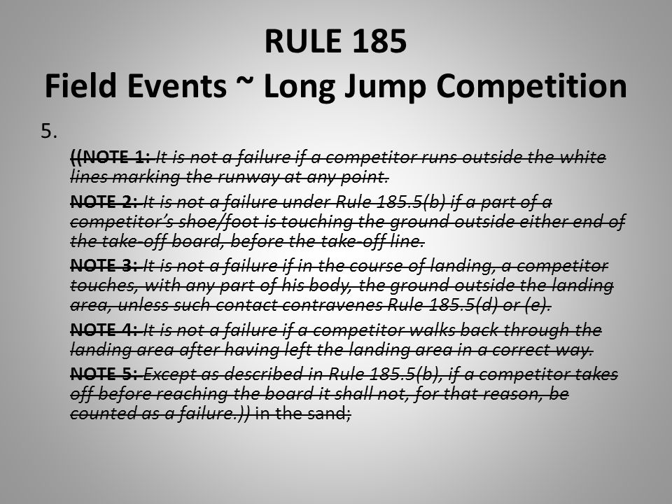 RULE 185 Field Events ~ Long Jump Competition 5. ((NOTE 1: It is not a failure if a competitor runs outside the white lines marking the runway at any