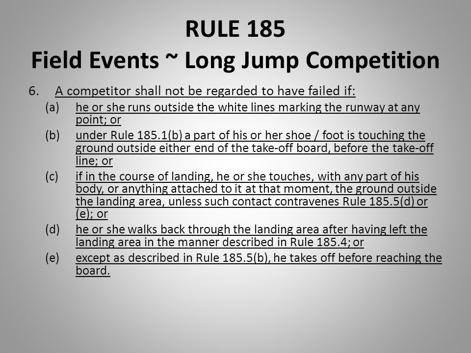 RULE 185 Field Events ~ Long Jump Competition 6.A competitor shall not be regarded to have failed if: (a)he or she runs outside the white lines markin