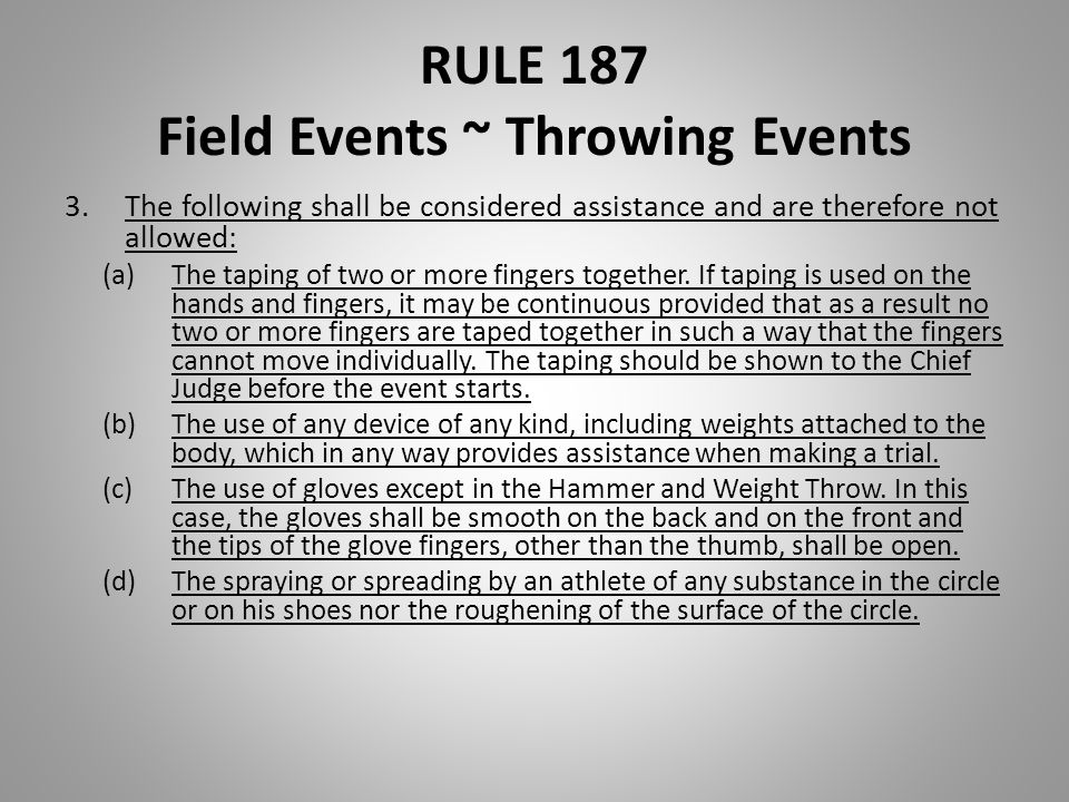 RULE 187 Field Events ~ Throwing Events 3.The following shall be considered assistance and are therefore not allowed: (a)The taping of two or more fin