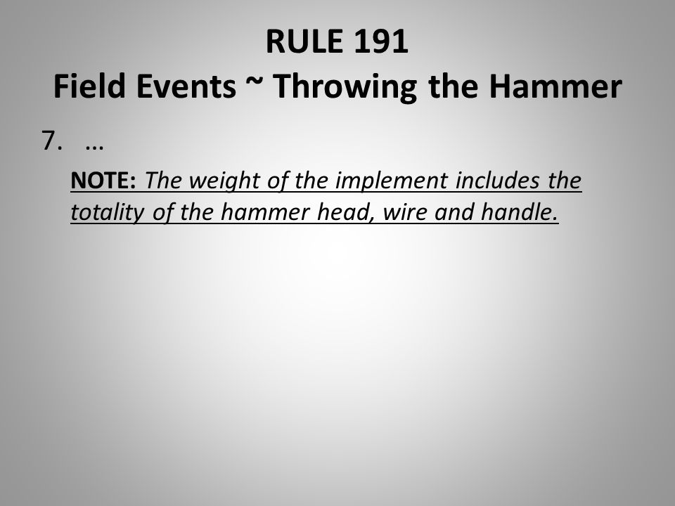 RULE 191 Field Events ~ Throwing the Hammer 7.… NOTE: The weight of the implement includes the totality of the hammer head, wire and handle.