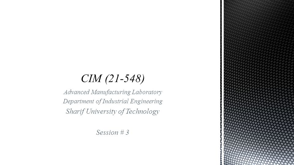 Advanced Manufacturing Laboratory Department of Industrial Engineering Sharif University of Technology Session # 3