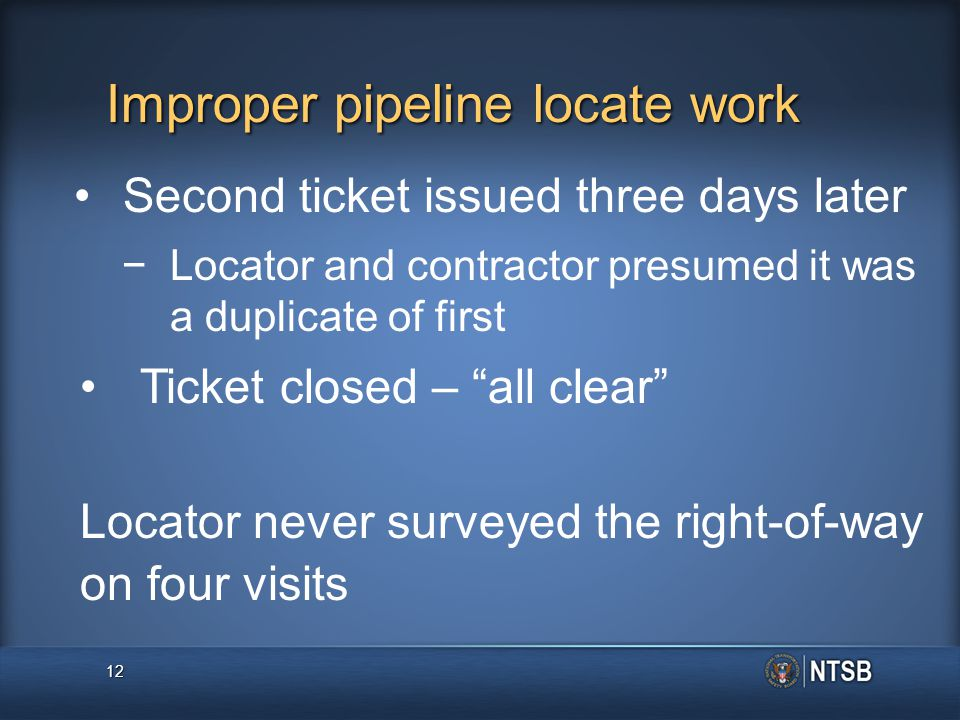 Improper pipeline locate work Second ticket issued three days later − −Locator and contractor presumed it was a duplicate of first Ticket closed – all clear Locator never surveyed the right-of-way on four visits 12