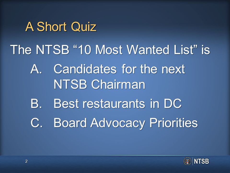 A Short Quiz The NTSB 10 Most Wanted List is A.Candidates for the next NTSB Chairman B.Best restaurants in DC C.Board Advocacy Priorities 2