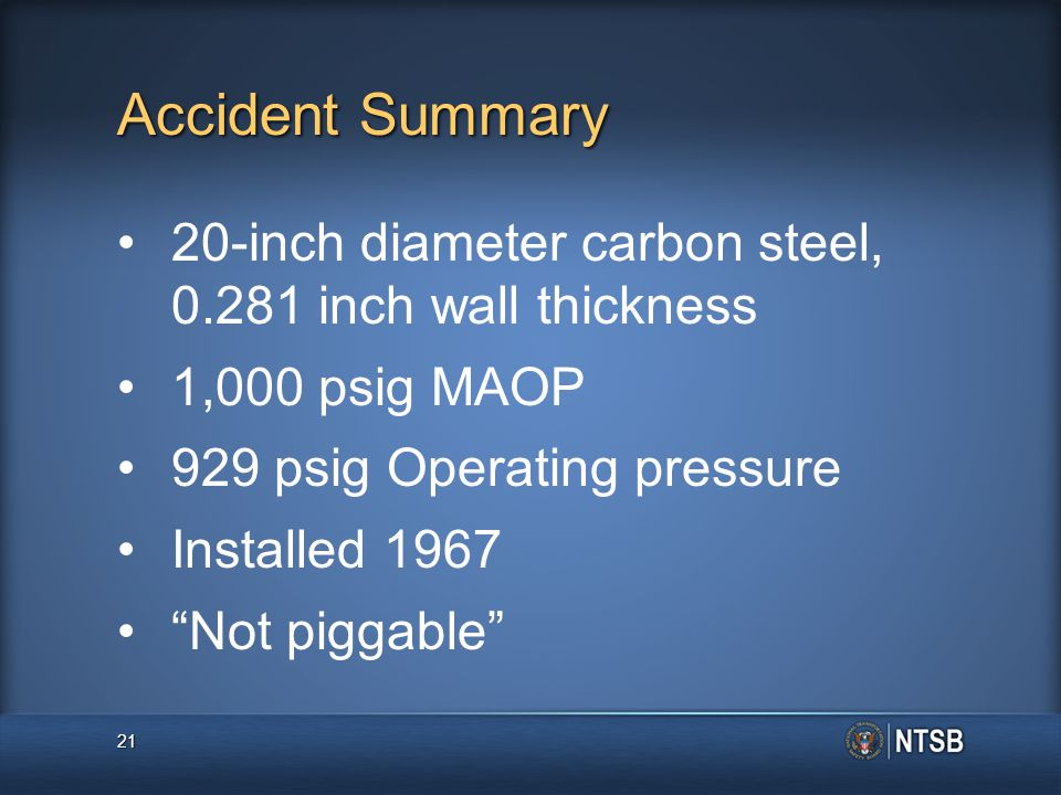 Accident Summary 20-inch diameter carbon steel, 0.281 inch wall thickness 1,000 psig MAOP 929 psig Operating pressure Installed 1967 Not piggable 21