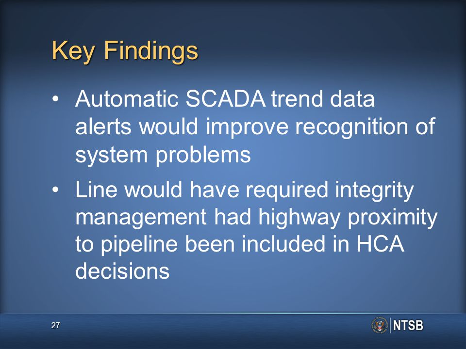 Key Findings Automatic SCADA trend data alerts would improve recognition of system problems Line would have required integrity management had highway proximity to pipeline been included in HCA decisions 27
