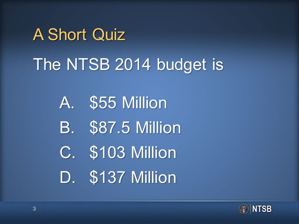 A Short Quiz The NTSB 2014 budget is A.$55 Million B.$87.5 Million C.$103 Million D.$137 Million 3