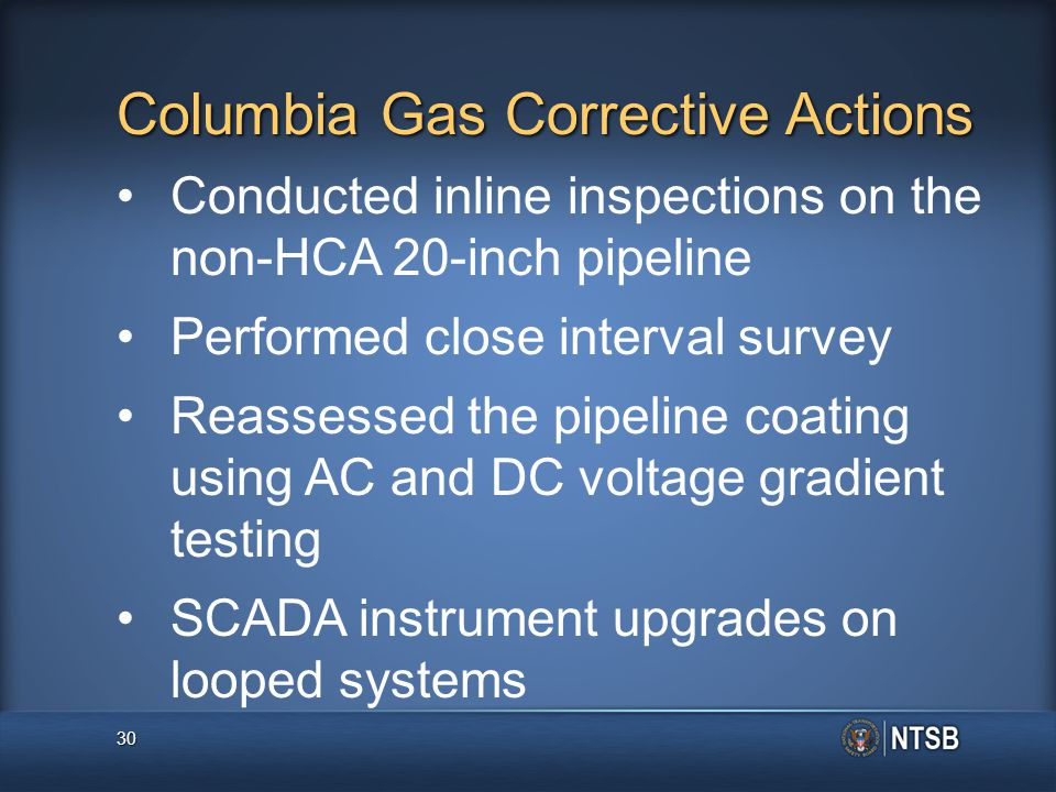 Columbia Gas Corrective Actions Conducted inline inspections on the non-HCA 20-inch pipeline Performed close interval survey Reassessed the pipeline coating using AC and DC voltage gradient testing SCADA instrument upgrades on looped systems 30