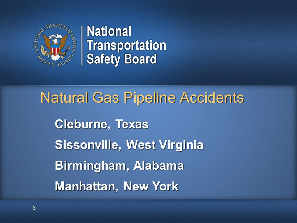6 Natural Gas Pipeline Accidents Cleburne, Texas Sissonville, West Virginia Birmingham, Alabama Manhattan, New York