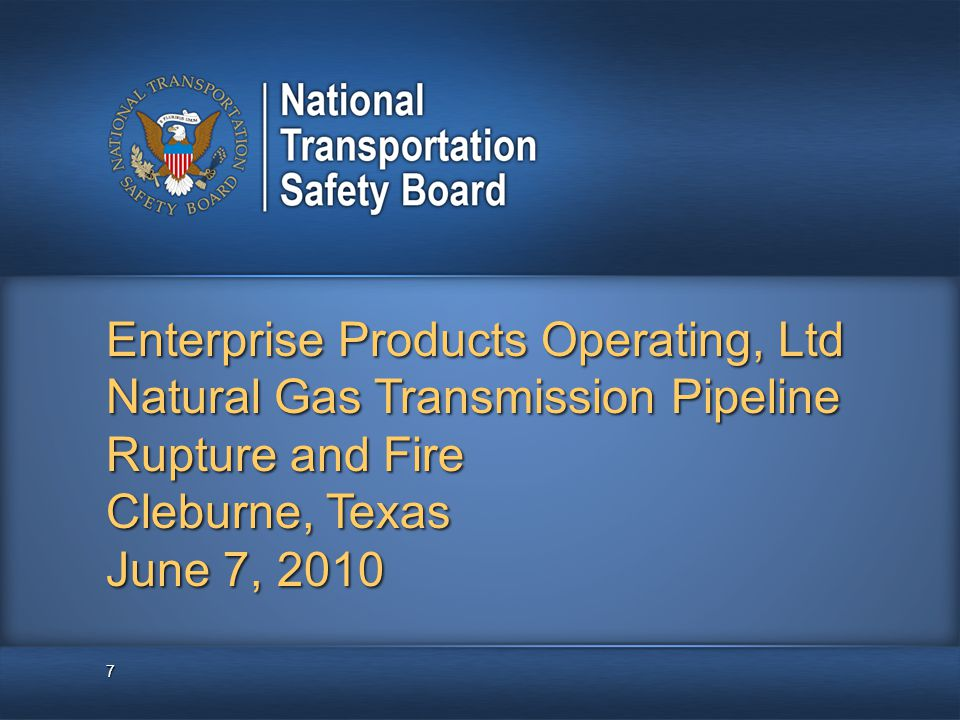 Enterprise Products Operating, Ltd Natural Gas Transmission Pipeline Rupture and Fire Cleburne, Texas June 7, 2010 7