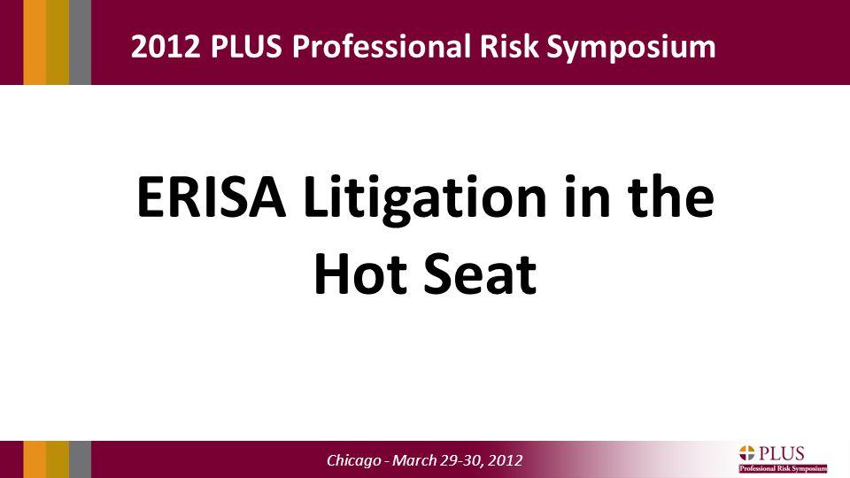 Chicago - March 29-30, 2012 2012 PLUS Professional Risk Symposium ERISA Litigation in the Hot Seat
