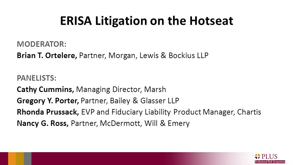ERISA Litigation on the Hotseat MODERATOR: Brian T. Ortelere, Partner, Morgan, Lewis & Bockius LLP PANELISTS: Cathy Cummins, Managing Director, Marsh