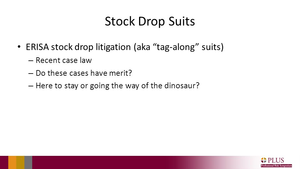 "Stock Drop Suits ERISA stock drop litigation (aka ""tag-along"" suits) – Recent case law – Do these cases have merit? – Here to stay or going the way of"