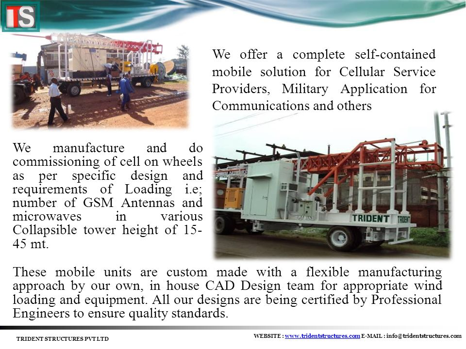 We manufacture and do commissioning of cell on wheels as per specific design and requirements of Loading i.e; number of GSM Antennas and microwaves in various Collapsible tower height of 15- 45 mt.
