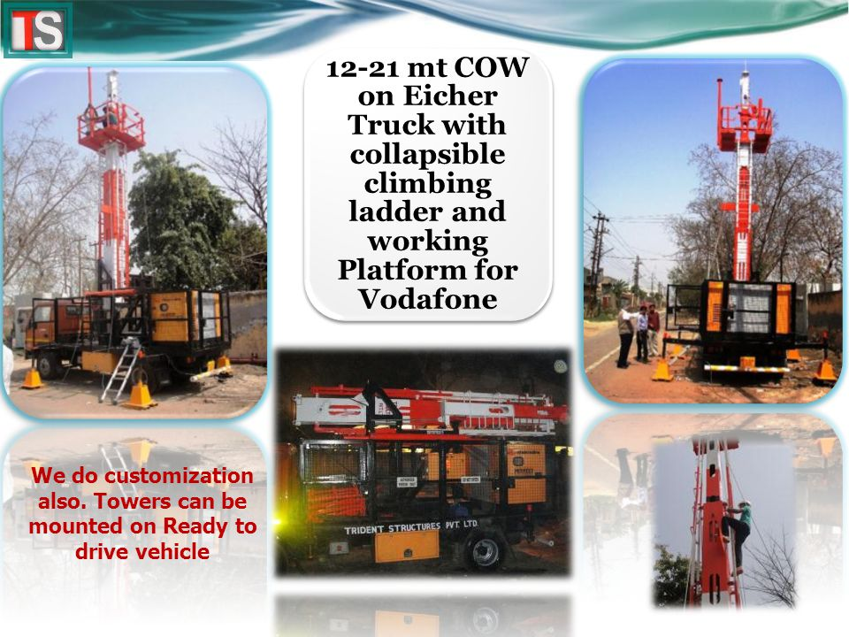 12-21 mt COW on Eicher Truck with collapsible climbing ladder and working Platform for Vodafone We do customization also.