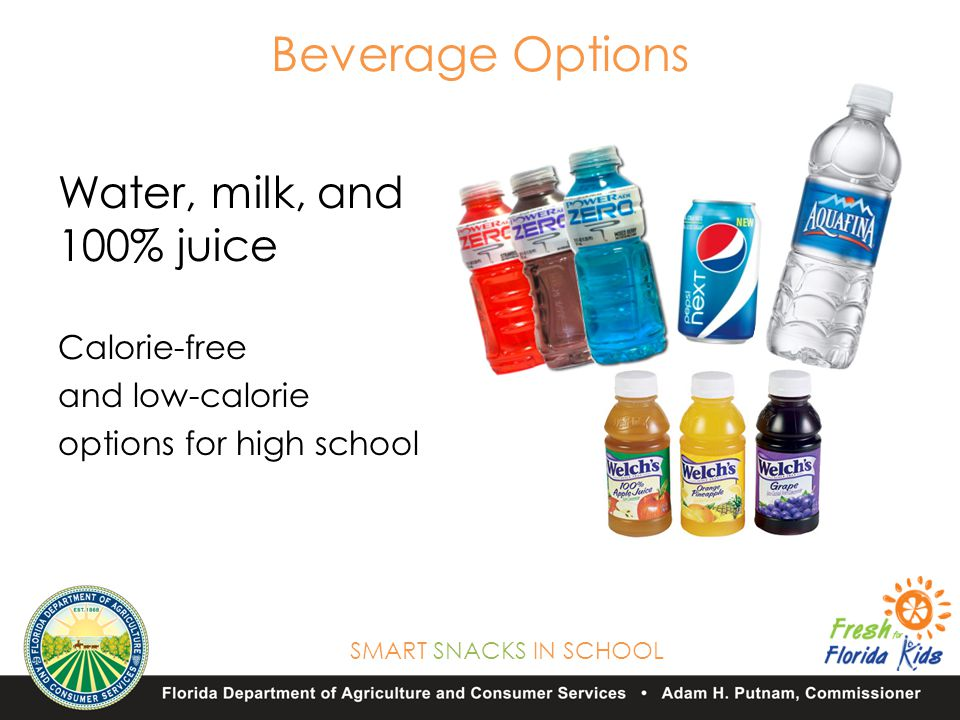 SMART SNACKS IN SCHOOL Beverage Options Water, milk, and 100% juice Calorie-free and low-calorie options for high school