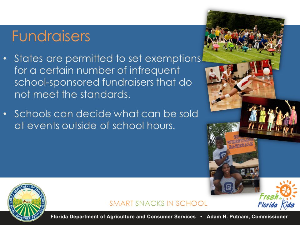 SMART SNACKS IN SCHOOL Fundraisers States are permitted to set exemptions for a certain number of infrequent school-sponsored fundraisers that do not meet the standards.